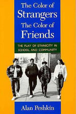 Colour of Strangers, the Colour of Friends : The Play of Ethnicity in School and Community - Alan Peshkin