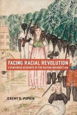 Facing Racial Revolution : Eyewitness Accounts of the Haitian Insurrection - Jeremy D. Popkin