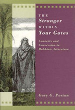 The Stranger within Your Gates : Converts and Conversion in Rabbinic Literature - Gary G. Porton