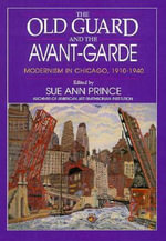 The Old Guard and the Avant-Garde : Modernism in Chicago, 1910-1940 - Sue Ann Prince