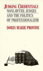 Judging Credentials : Nonlawyer Judges and the Politics of Professionalism - Doris Marie Provine