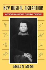 New Musical Figurations : Anthony Braxton's Cultural Critique - Ronald M. Radano