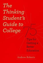 The Thinking Student's Guide to College : 75 Tips for Getting a Better Education - Andrew Roberts
