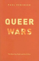 Queer Wars : The New Gay Right and Its Critics - Paul Robinson