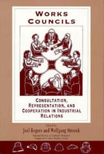 Works Councils : Consultation, Representation and Cooperation in Industrial Relations - Joel Rogers