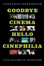 Goodbye Cinema, Hello Cinephilia : Film Culture in Transition - Jonathan Rosenbaum