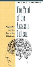 The Trial of the Assassin Guiteau : Psychiatry and the Law in the Gilded Age - Charles E. Rosenberg