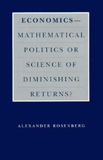 Economics : Mathematical Politics or Science of Diminishing Returns? - Alexander Rosenberg