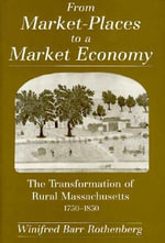 From Market-places to a Market Economy : Transformation of Rural Massachusetts, 1750-1850 - Winifred Barr Rothenberg
