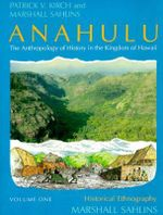 Anahulu: Historical Ethnography v. 1 : Anthropology of History in the Kingdom of Hawaii - Patrick Vinton Kirch