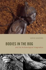 Bodies in the Bog and the Archaeological Imagination : The Archaeological Imagination - Karin Sanders