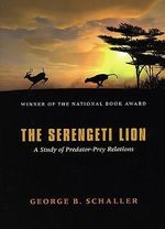 The Serengeti Lion : Study of Predator-Prey Relations - George B. Schaller