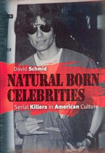 Natural Born Celebrities : Serial Killers in American Culture - David Schmid