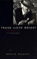 Frank Lloyd Wright : A Biography - Meryle Secrest