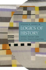 Logics of History : Social Theory and Social Transformation - William H. Sewell