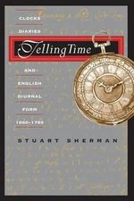 Telling Time : Clocks, Diaries, and English Diurnal Form, 1660-1785 - Stuart Pratt Sherman