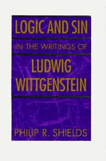 Logic and Sin in the Writings of Ludwig Wittgenstein - Philip R. Shields