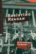Resisting Reagan : U.S.Central America Peace Movement - Christian Smith