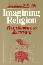 Imagining Religion : From Babylon to Jonestown - Jonathan Z. Smith
