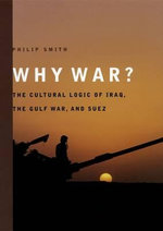 Why War? : The Cultural Logic of Iraq, the Gulf War, and Suez - Philip Smith