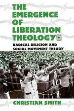 The Emergence of Liberation Theology : Radical Religion and Social Movement Theory - Christian Smith