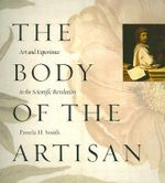 The Body of the Artisan : Art and Experience in the Scientific Revolution - Pamela H. Smith