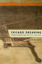 Chicago Dreaming : Midwesterners and the City, 1871-1919 - Timothy B. Spears