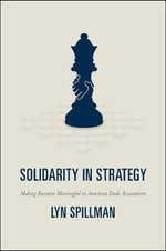 Solidarity in Strategy : Making Business Meaningful in American Trade Associations - Lyn Spillman
