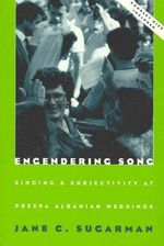 Engendering Song : Singing and Subjectivity at Prespa Albanian Weddings - Jane Sugarman