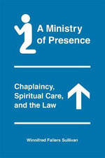 A Ministry of Presence : Chaplaincy, Spiritual Care, and the Law - Winnifred Fallers Sullivan