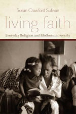 Living Faith : Everyday Religion and Mothers in Poverty - Susan Crawford Sullivan