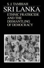 Sri Lanka : Ethnic Fratricide and the Dismantling of Democracy - Stanley Jeyaraja Tambiah