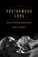 Posthumous Love : Eros and the Afterlife in Renaissance England - Ramie Targoff