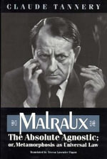 Malraux, the Absolute Agnostic, or, Metamorphosis as Universal Law : Or, Metamorphosis As Universal Law - Claude Tannery