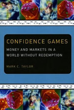 Confidence Games : Money and Markets in a World without Redemption - Mark C. Taylor