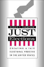 Just Elections : Creating a Fair Electoral Process in the United States - Dennis F. Thompson