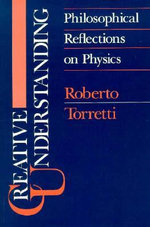 Creative Understanding : Philosophical Reflections on Physics - Roberto Torretti