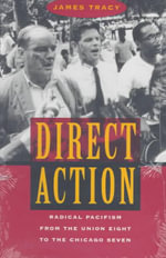 Direct Action : Radical Pacifism from the Union Eight to the Chicago Seven - James D. Tracy