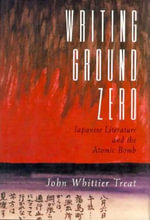 Writing Ground Zero : Japanese Literature and the Atomic Bomb - John Whittier Treat