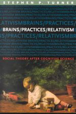 Brains/Practices/Relativism : Social Theory After Cognitive Science - Stephen P. Turner