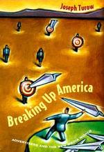 Breaking Up America : Advertisers and the New Media World - Joseph Turow