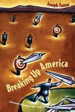 Breaking Up America : Advertisers and the New Media World - Joseph Turow