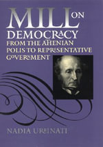 Mill on Democracy : From the Athenian Polis to Representative Government - Nadia Urbinati