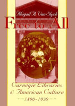 Free to All : Carnegie Libraries and American Culture, 1890-1920 - Abigail A.Van Slyck
