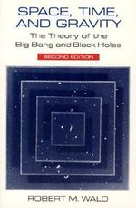 Space, Time and Gravity : Theory of the Big Bang and Black Holes - Robert M. Wald
