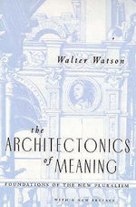 The Architectonics of Meaning : Foundations of the New Pluralism - Walter Watson