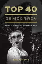 Top 40 Democracy : The Rival Mainstreams of American Music - Eric Weisbard