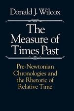 The Measure of Times Past : Pre-Newtonian Chronologies and the Rhetoric of Relative Time - Donald J. Wilcox