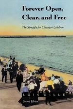 Forever Open, Clear, and Free : The Struggle for Chicago's Lakefront - Lois Wille