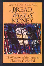 Bread, Wine and Money : Windows of the Trades at Chartres Cathedral - Jane Welch Williams